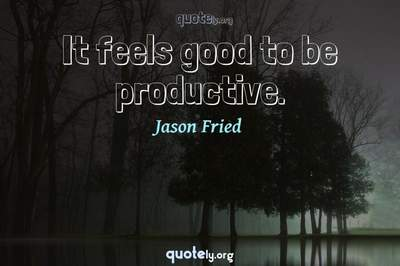 Photo Quote of It feels good to be productive.