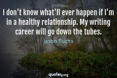 Photo Quote of I don't know what'll ever happen if I'm in a healthy relationship. My writing career will go down the tubes.