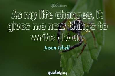Photo Quote of As my life changes, it gives me new things to write about.