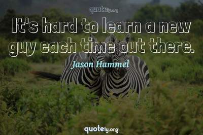 Photo Quote of It's hard to learn a new guy each time out there.
