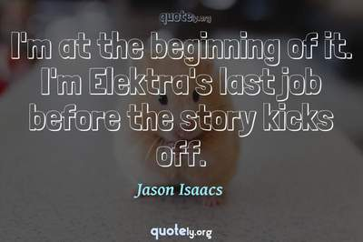 Photo Quote of I'm at the beginning of it. I'm Elektra's last job before the story kicks off.