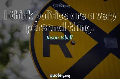 Photo Quote of I think politics are a very personal thing.