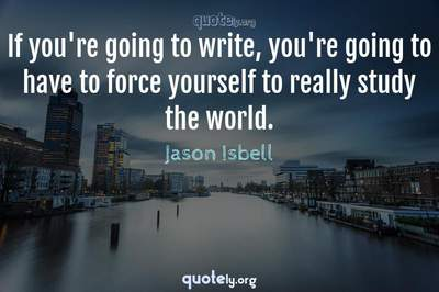 Photo Quote of If you're going to write, you're going to have to force yourself to really study the world.