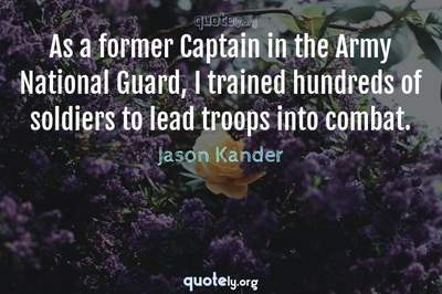 Photo Quote of As a former Captain in the Army National Guard, I trained hundreds of soldiers to lead troops into combat.
