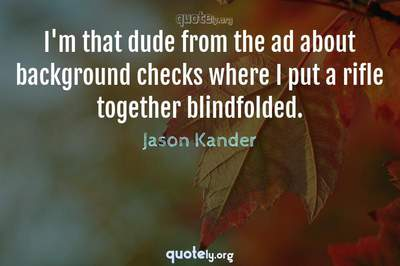 Photo Quote of I'm that dude from the ad about background checks where I put a rifle together blindfolded.