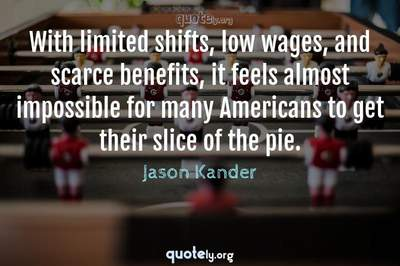 Photo Quote of With limited shifts, low wages, and scarce benefits, it feels almost impossible for many Americans to get their slice of the pie.