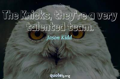 Photo Quote of The Knicks, they're a very talented team.