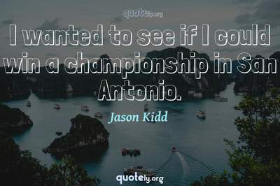 Photo Quote of I wanted to see if I could win a championship in San Antonio.