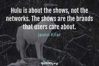 Photo Quote of Hulu is about the shows, not the networks. The shows are the brands that users care about.