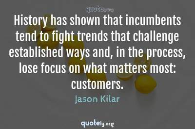 Photo Quote of History has shown that incumbents tend to fight trends that challenge established ways and, in the process, lose focus on what matters most: customers.