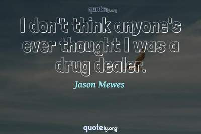 Photo Quote of I don't think anyone's ever thought I was a drug dealer.