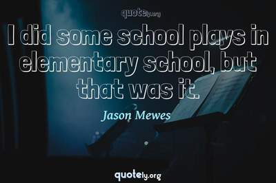 Photo Quote of I did some school plays in elementary school, but that was it.