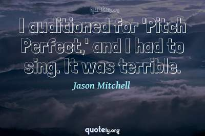 Photo Quote of I auditioned for 'Pitch Perfect,' and I had to sing. It was terrible.