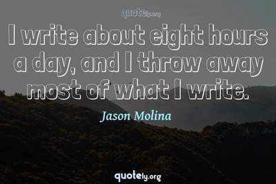 Photo Quote of I write about eight hours a day, and I throw away most of what I write.