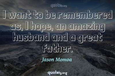 Photo Quote of I want to be remembered as, I hope, an amazing husband and a great father.