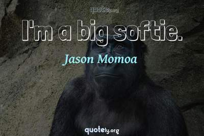 Photo Quote of I'm a big softie.