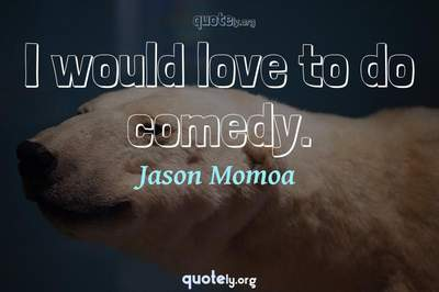 Photo Quote of I would love to do comedy.