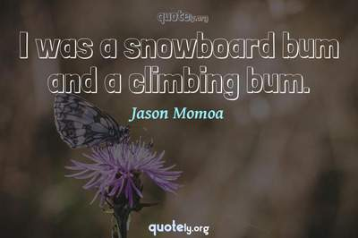 Photo Quote of I was a snowboard bum and a climbing bum.