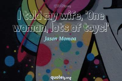 Photo Quote of I told my wife, 'One woman, lots of toys!'