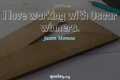 Photo Quote of I love working with Oscar winners.