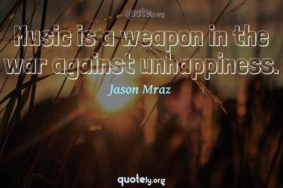 Photo Quote of Music is a weapon in the war against unhappiness.