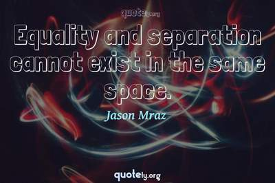 Photo Quote of Equality and separation cannot exist in the same space.