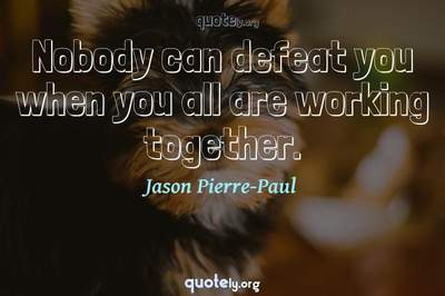 Photo Quote of Nobody can defeat you when you all are working together.