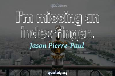 Photo Quote of I'm missing an index finger.