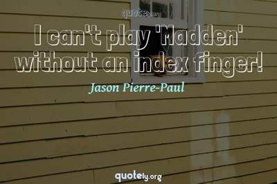 Photo Quote of I can't play 'Madden' without an index finger!