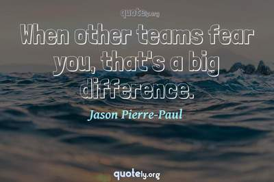 Photo Quote of When other teams fear you, that's a big difference.