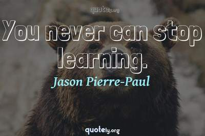Photo Quote of You never can stop learning.