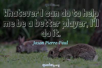 Photo Quote of Whatever I can do to help me be a better player, I'll do it.