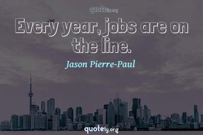 Photo Quote of Every year, jobs are on the line.