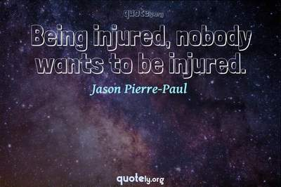 Photo Quote of Being injured, nobody wants to be injured.
