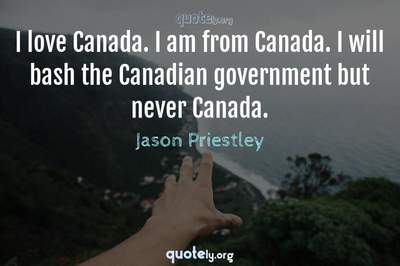 Photo Quote of I love Canada. I am from Canada. I will bash the Canadian government but never Canada.