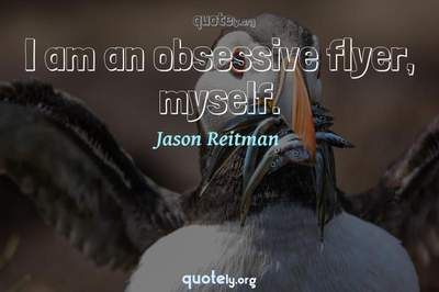 Photo Quote of I am an obsessive flyer, myself.