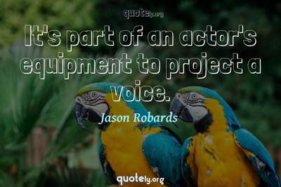 Photo Quote of It's part of an actor's equipment to project a voice.