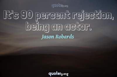 Photo Quote of It's 90 percent rejection, being an actor.
