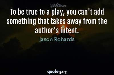 Photo Quote of To be true to a play, you can't add something that takes away from the author's intent.