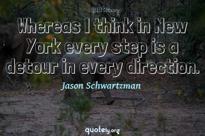 Photo Quote of Whereas I think in New York every step is a detour in every direction.