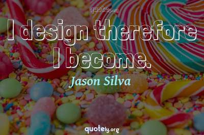 Photo Quote of I design therefore I become.