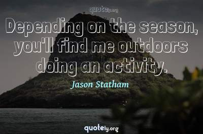 Photo Quote of Depending on the season, you'll find me outdoors doing an activity.