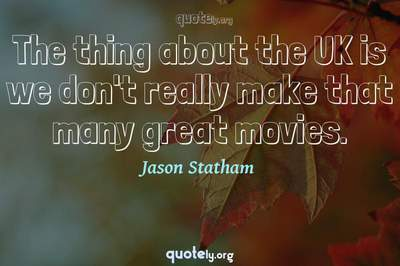 Photo Quote of The thing about the UK is we don't really make that many great movies.