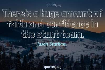 Photo Quote of There's a huge amount of faith and confidence in the stunt team.