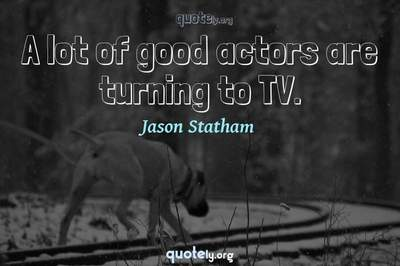 Photo Quote of A lot of good actors are turning to TV.