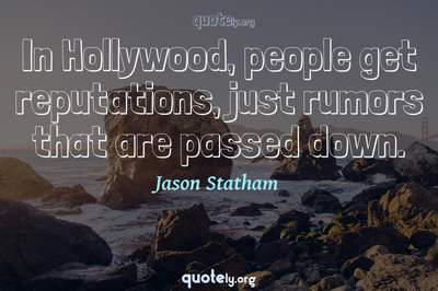 Photo Quote of In Hollywood, people get reputations, just rumors that are passed down.