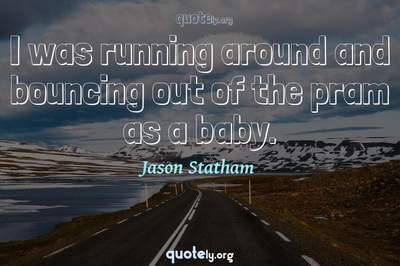 Photo Quote of I was running around and bouncing out of the pram as a baby.