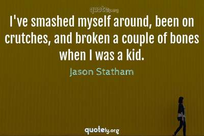 Photo Quote of I've smashed myself around, been on crutches, and broken a couple of bones when I was a kid.