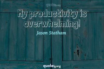 Photo Quote of My productivity is overwhelming!