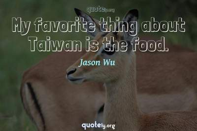 Photo Quote of My favorite thing about Taiwan is the food.
